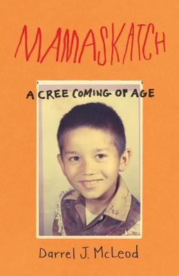 Mamaskatch: A Cree Coming of Age by Darrel J. McLeod