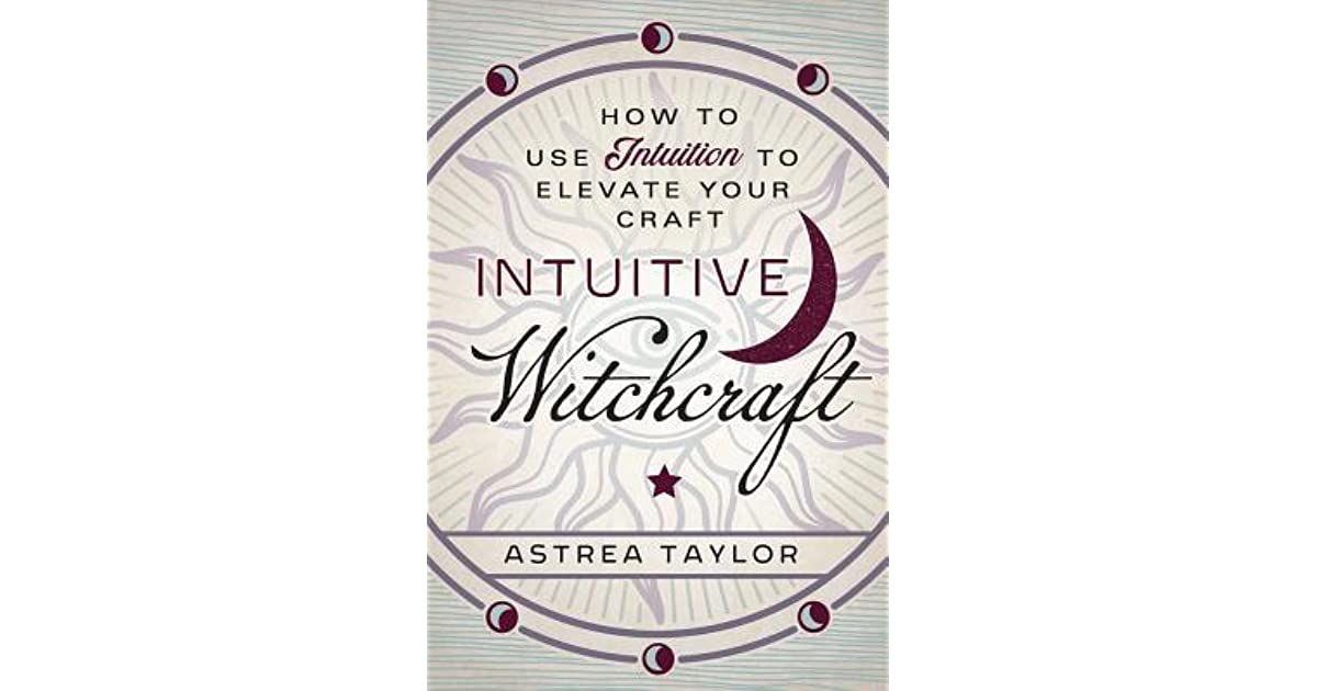 Intuitive Witchcraft: How to Use Intuition to Elevate Your