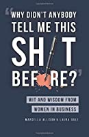 Why Didn't Anybody Tell Me This Sh*t Before?: Wit and Wisdom from Women in Business