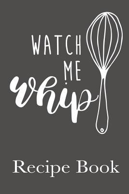 Watch Me Whip Recipe Book: Blank Recipe Book For Favorite Yummy Family Recipes