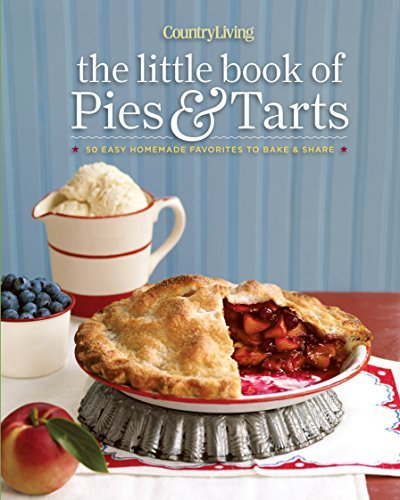 Country Living The Little Book of Pies & Tarts 50 Easy Homemade Favorites to Bake & Share