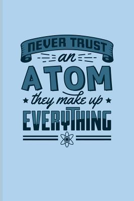 Never Trust An Atom They Make Up Everything Funny Chemistry