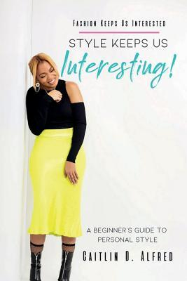 Fashion Keeps Us Interested, Style Keeps Us INTERESTING!: A Beginner's Guide to Personal Style