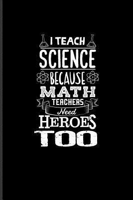 I Teach Science Because Math Teachers Need Heroes Too: Funny ...