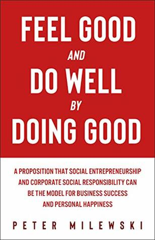 Feel Good and Do Well by Doing Good: A Proposition That Social  Entrepreneurship and Corporate Social Responsibility Can Be the Model for  Business Success and Personal Happiness by Peter Milewski