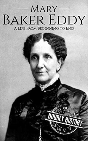 Mary Baker Eddy: A Life from Beginning to End (Biographies of Women in History Book 10)