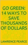 Go Green: 14 Ways to Save Thousands of Dollars!