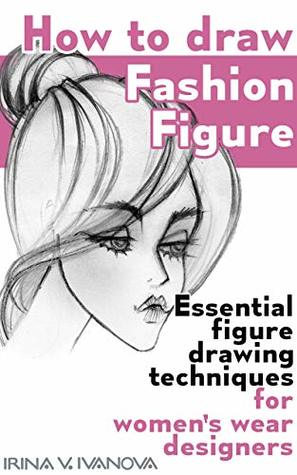 How To Draw Fashion Figure Essential Figure Drawing Techniques For Women S Wear Designers By Irina Ivanova