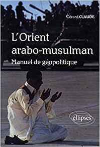 L'orient Arabo-Musulman, manuel de géopolitique