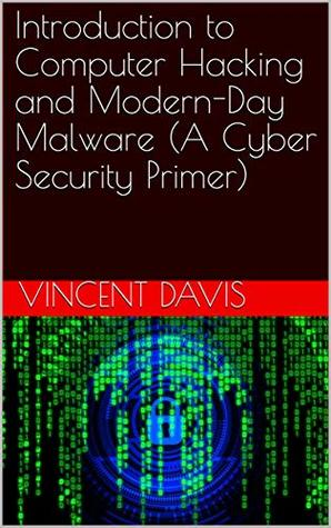 Introduction to Computer Hacking and Modern-Day Malware (A Cyber Security Primer)