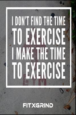 i don t the time to exercise i make the time to exercise