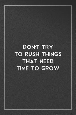 Don't try to rush things that need time to grow: Organize Notes, Ideas, Follow Up, Project Management, 6 x 9 (15.24 x 22.86 cm) - 110 Pages - Durable Soft Cover - Line