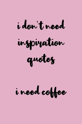 i don t need inspiration quotes i need coffee x hilarious