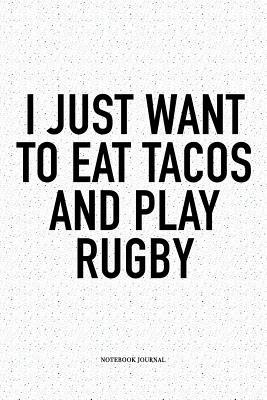 I Just Want To Eat Tacos And Play Rugby A 6x9 Inch