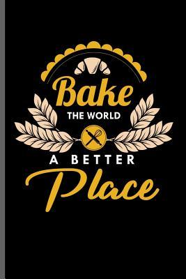 Bake the world a Better Place 6x9 Baking Bakers notebooks gift Lined notebook to write in