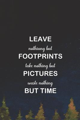 Leave Nothiung But Footprints Take Nothing But Pictures Waste Nothing But Time: Blank Lined Notebook ( Camping ) (Navy Blue)