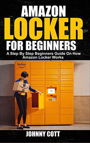 AMAZON LOCKER FOR BEGINNERS: A Step by Step Beginners Guide
