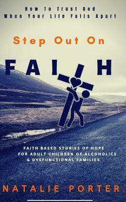 Step Out On Faith: How To Trust God When Your Life Falls Apart-Faith Based Stories For Adult Children Of Alcoholics & Dysfunctional Families