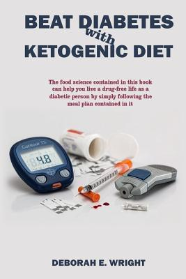 Beat Diabetes with ketogenic diet: The food science contained in this book can help you live a drug-free life as a diabetic person by simply following the meal plan contained in it