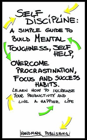 SELF DISCIPLINE: A SIMPLE GUIDE TO BUIL MENTAL TOUGHNESS,SELF HELP, OVERCOME PROCRASTINATION,FOCUS AND SUCCESS HABITS. LEARN HOW TO INCREASE YOUR PRODUCTIVITY AND LIVE A HAPPIER LIFE.