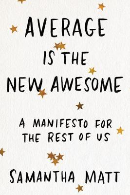 Average is the New Awesome: A Manifesto for the Rest of Us