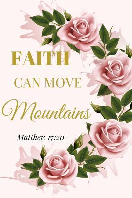 Faith Can Move Mountains. Matthew 17: 20: A Pink Rose Gold Blank Floral Christian Journal, Notebook, Organizer And Diary With Loving Uplifting And Encouraging Bible Verse Scripture Quotes Cover For Hope, Prayer Journaling to Write in For Men Women Teens