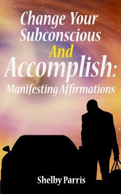 Change Your Subconscious and Accomplish: Manifesting Affirmations