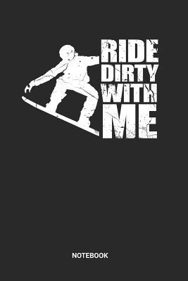 Ride Dirty With Me Notebook: Dotted Lined Snowboarding Book for Beginners (6x9 inches) ideal as a Winter Sports Journal. Perfect as a Snowboard Mountain Track Notebook for all Snowboarder Lover. Great gift for Men and Women