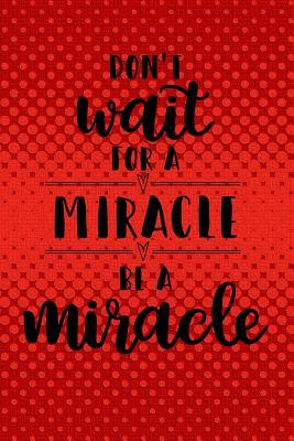 Don T Wait For A Miracle Be A Miracle Quote Journal With Motivational Quotes On Each