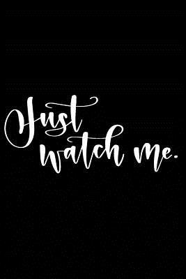 Just Watch Me.: Positive Self Affirmation Notebook Journal for Women and Men Versatile Own Care Zen Book Lined Composition Journal Diary Notepad