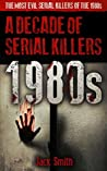 1980s - A Decade of Serial Killers: The Most Evil Serial Killers of the 1980s (American Serial Killer Antology by Decade Book 1)