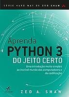 Aprenda Python 3 do Jeito Certo: uma Introdução Muito Simples ao Incrível Mundo dos Computadores e da Codificação