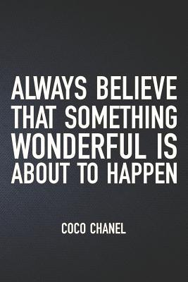 Always Believe That Something Wonderful Is about to Happen: Coco Chanel: Organize Notes, Ideas, Follow Up, Project Management, 6 x 9 (15.24 x 22.86 cm) - 110 Pages - Durable Soft Cover - Line