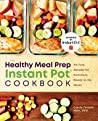 Healthy Meal Prep Instant Pot® Cookbook: No-Fuss Recipes for Nutritious, Ready-to-Go Meals