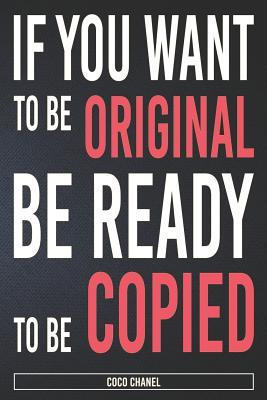 If You Want to Be Original Be Ready to Be Copied: Coco Chanel: Organize Notes, Ideas, Follow Up, Project Management, 6 x 9 (15.24 x 22.86 cm) - 110 Pages - Durable Soft Cover - Line