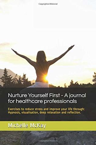Nurture Yourself First - Exercises to reduce stress and improve your life for health professionals: Hypnosis, visualisation,NLP , goal setting , time management and reflection. (Holistic journals)