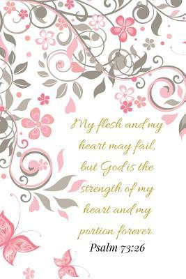 My Flesh And My Heart May Fail But God Is The Strength. Psalm 73: 26: A Pink Gold Blank Floral Christian Journal, Notebook, Organizer And Diary With Loving Uplifting And Encouraging Bible Verse Scripture Quotes Cover For Hope Prayer Journaling to Write in