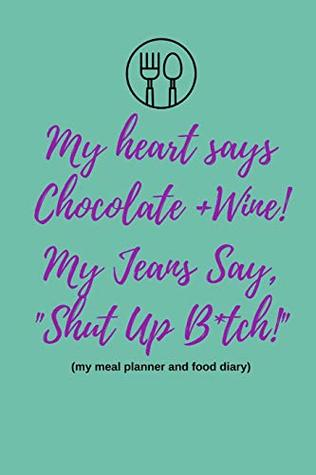 My Heart Says Chocolate and Wine, My Jeans Say Shut Up B*tch! (My Meal Planner and Food Diary): Meal Plan and Grocery List Notepad (12 Week Notebook To Track Meals For Weight Loss| Funny Cover Quote)