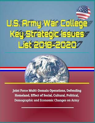 U.S. Army War College Key Strategic Issues List 2018-2020 - Joint Force Multi-Domain Operations, Defending Homeland, Effect of Social, Cultural, Political, Demographic and Economic Changes on Army