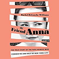 My Friend Anna: The Story of the Fake Heiress Who Conned Me and Half of New York City