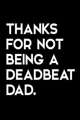 Thanks for Not Being a Deadbeat Dad: Funny Quote Blank Lined