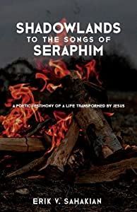Shadowlands to the Songs of Seraphim: A Poetic Testimony of a Life Transformed by Jesus