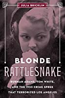 Blonde Rattlesnake: Burmah Adams, Tom White, and the 1933 Crime Spree that Terrorized Los Angeles
