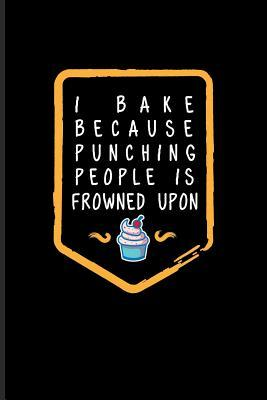 I Bake Because Punching People Is Frowned Upon Funny Baking
