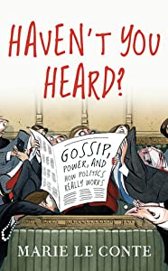 Haven't You Heard?: Gossip, power, and how politics really works