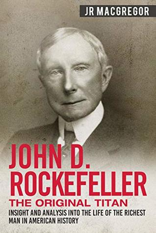 John D. Rockefeller - The Original Titan: Insight and Analysis into the Life of the Richest Man in American History (Business Biographies and Memoirs – Titans of Industry Book 3)