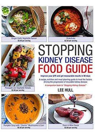 Stopping Kidney Disease Food Guide: A recipe, nutrition and meal planning guide to treat the factors driving the progression of incurable kidney disease (Stopping Kidney Disease™)