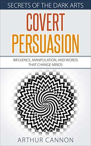 Covert Persuasion: Influence, Manipulation, and Words that Change Minds (Secrets of The Dark Arts Book 2)