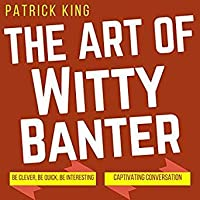 The Art of Witty Banter: Be Clever, Be Quick, Be Interesting While Creating Captivating Conversation