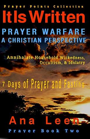 It Is Written: PRAYER WARFARE, A CHRISTIAN PERSPECTIVE Prayer Points Collection (Annihilate Household Wickedness, Occultism, & Idolatry) 7 Days of Prayer and Fasting (It Is Written Prayer Book 2)